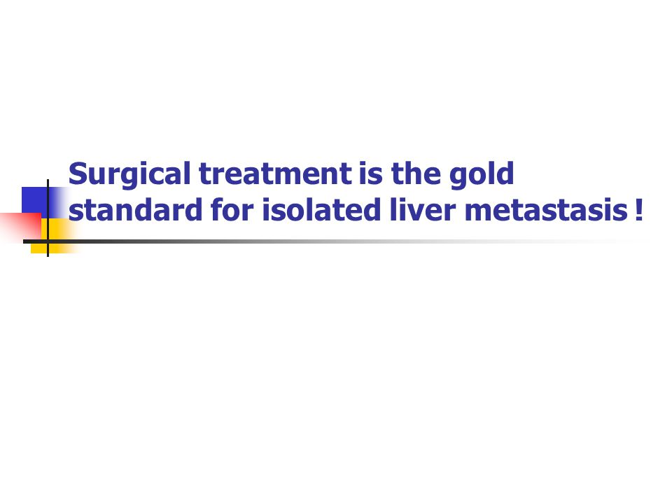 Surgical treatment is the gold standard for isolated liver metastasis !