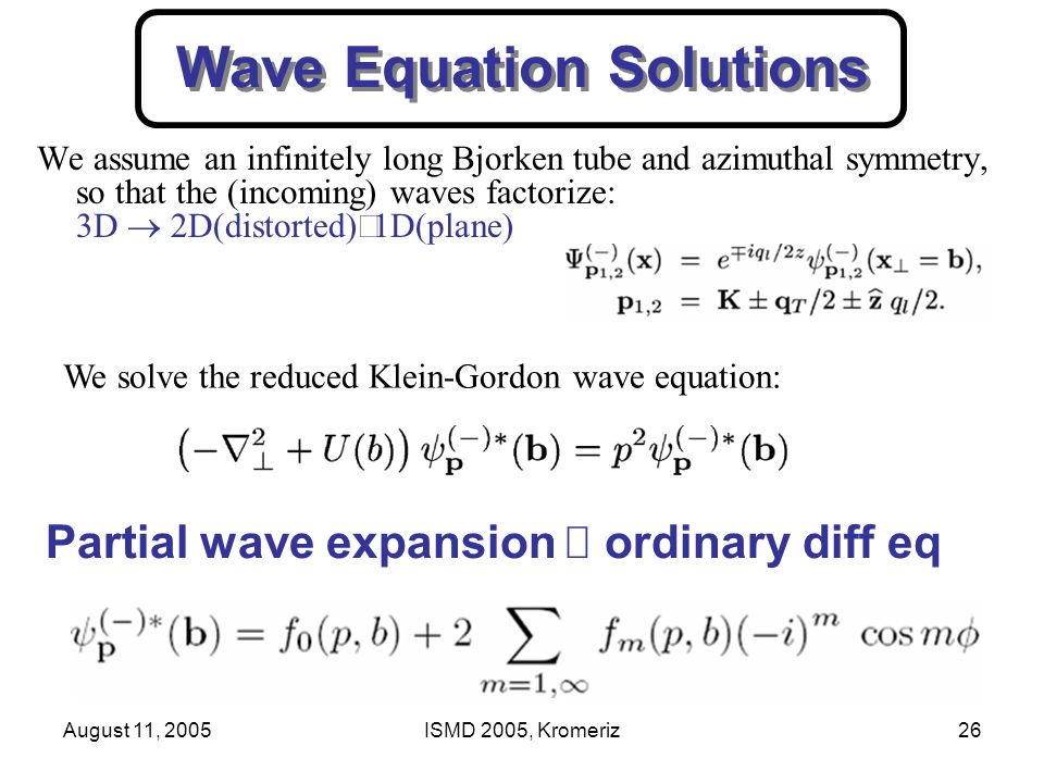 August 11, 2005ISMD 2005, Kromeriz26 Wave Equation Solutions We assume an infinitely long Bjorken tube and azimuthal symmetry, so that the (incoming) waves factorize: 3D  2D(distorted)  1D(plane) We solve the reduced Klein-Gordon wave equation: Partial wave expansion .