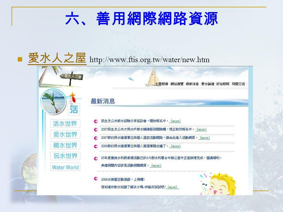 六、善用網際網路資源 愛水人之屋 http://www.ftis.org.tw/water/new.htm 愛水人之屋