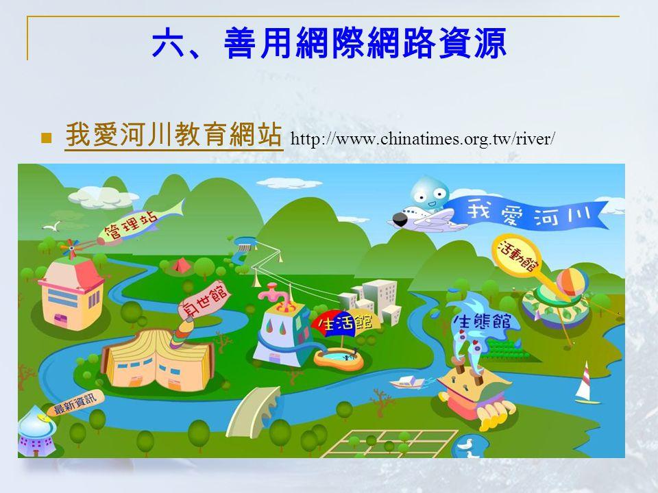 六、善用網際網路資源 我愛河川教育網站 http://www.chinatimes.org.tw/river/ 我愛河川教育網站