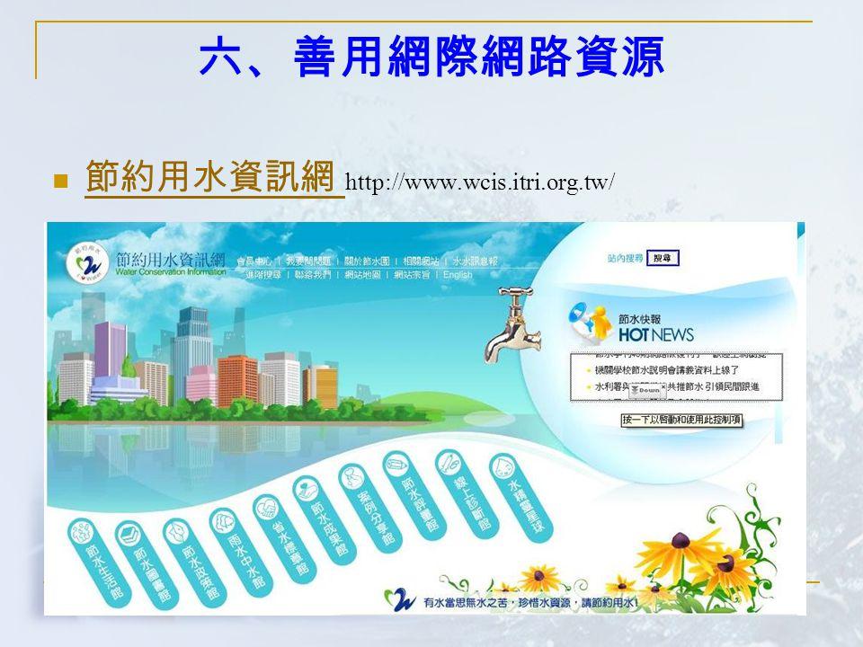 六、善用網際網路資源 節約用水資訊網 http://www.wcis.itri.org.tw/ 節約用水資訊網