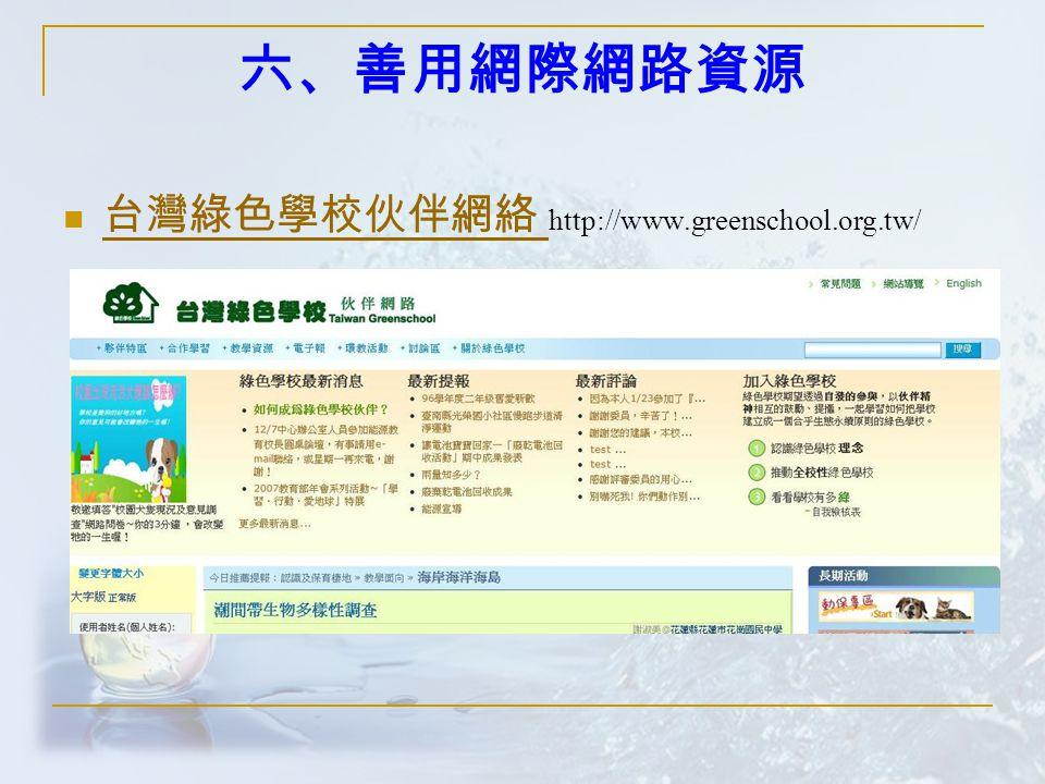 六、善用網際網路資源 台灣綠色學校伙伴網絡 http://www.greenschool.org.tw/ 台灣綠色學校伙伴網絡