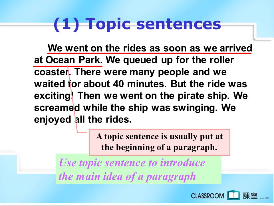 (1) Topic sentences Use topic sentence to introduce the main idea of a paragraph We went on the rides as soon as we arrived at Ocean Park.