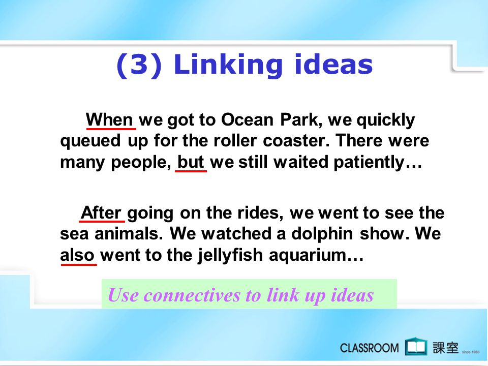(3) Linking ideas When we got to Ocean Park, we quickly queued up for the roller coaster.