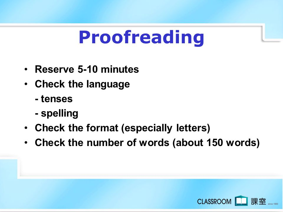 Proofreading Reserve 5-10 minutes Check the language - tenses - spelling Check the format (especially letters) Check the number of words (about 150 words)