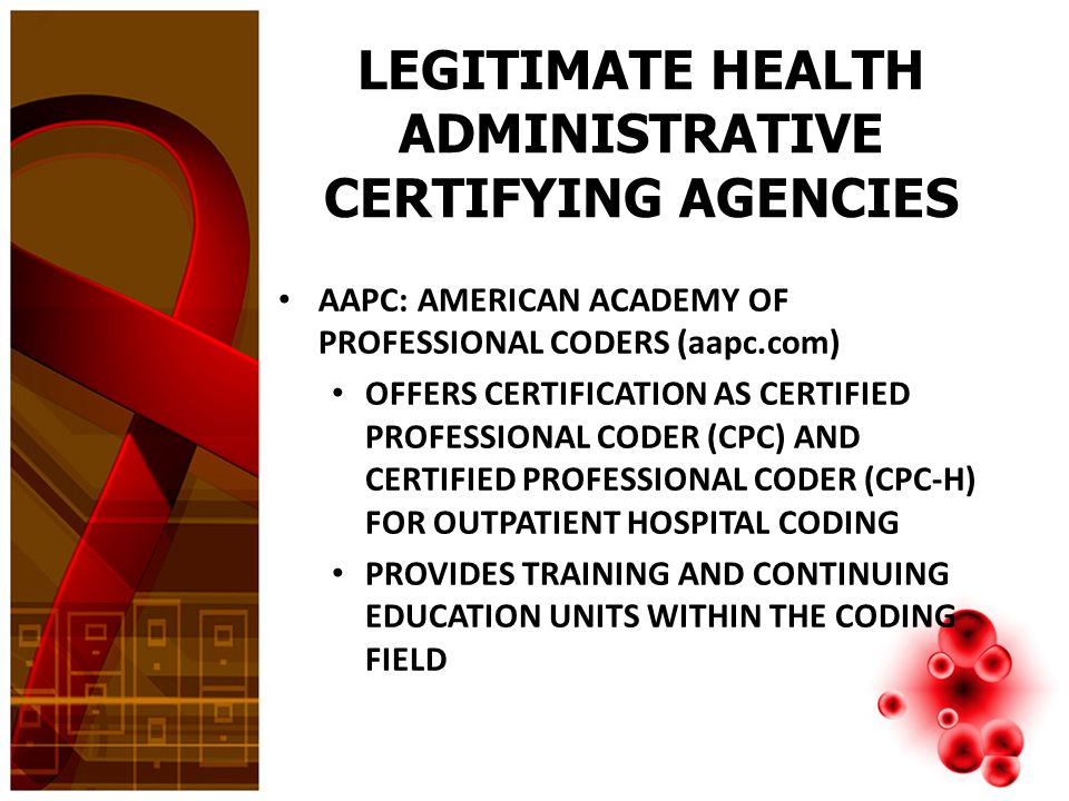 LEGITIMATE HEALTH ADMINISTRATIVE CERTIFYING AGENCIES AHIMA: AMERICAN HEALTH INFORMATION MANAGEMENT ASSOCIATION (ahima.org) OFFERS CERTIFICATION AS CERTIFIED CODING SPECIALIST FOR THE PHYSICIAN (CCS-P) AND CERTIFIED CODING SPECIALIST (CCS) FOR INPATIENT AND OUTPATIENT HOSPITAL OFFERS CODING CERTIFICATION AS AN APPRENTICE (CCA) OFFERS CERTIFICATION AS REGISTERED HEALTH INFORMATION TECHNICIAN (RHIT) AND ADMINISTRATORS (RHIA) WHO MANAGE CLINICS AND HOSPITAL DEPARTMENTS AS WELL AS MANY OTHER JOBS AHIMA HAS BEEN INVOLVED IN MANY HEALTH ADMINISTRATION PROJECTS WITH MEDICAL AND GOVERNMENTAL AGENCIES FOR OVER 75 YEARS