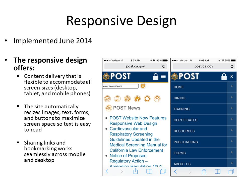 Implemented June 2014 The responsive design offers:  Content delivery that is flexible to accommodate all screen sizes (desktop, tablet, and mobile phones)  The site automatically resizes images, text, forms, and buttons to maximize screen space so text is easy to read  Sharing links and bookmarking works seamlessly across mobile and desktop Responsive Design