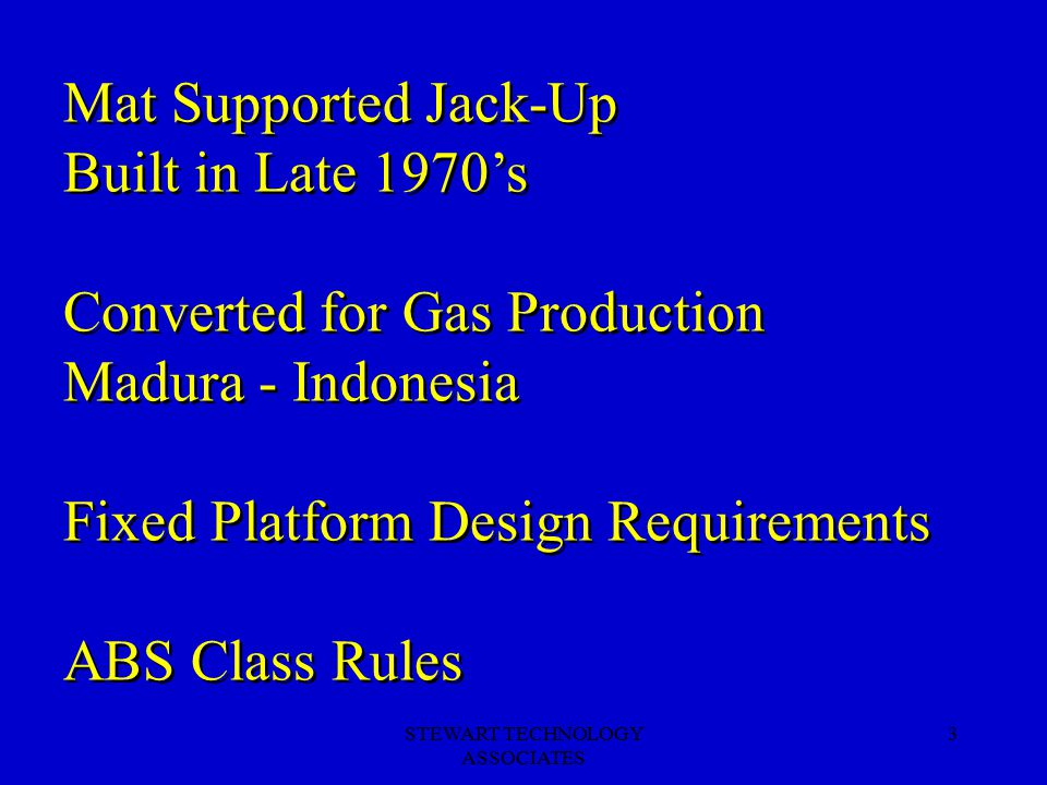 STEWART TECHNOLOGY ASSOCIATES 3 Mat Supported Jack-Up Built in Late 1970's Converted for Gas Production Madura - Indonesia Fixed Platform Design Requirements ABS Class Rules Mat Supported Jack-Up Built in Late 1970's Converted for Gas Production Madura - Indonesia Fixed Platform Design Requirements ABS Class Rules