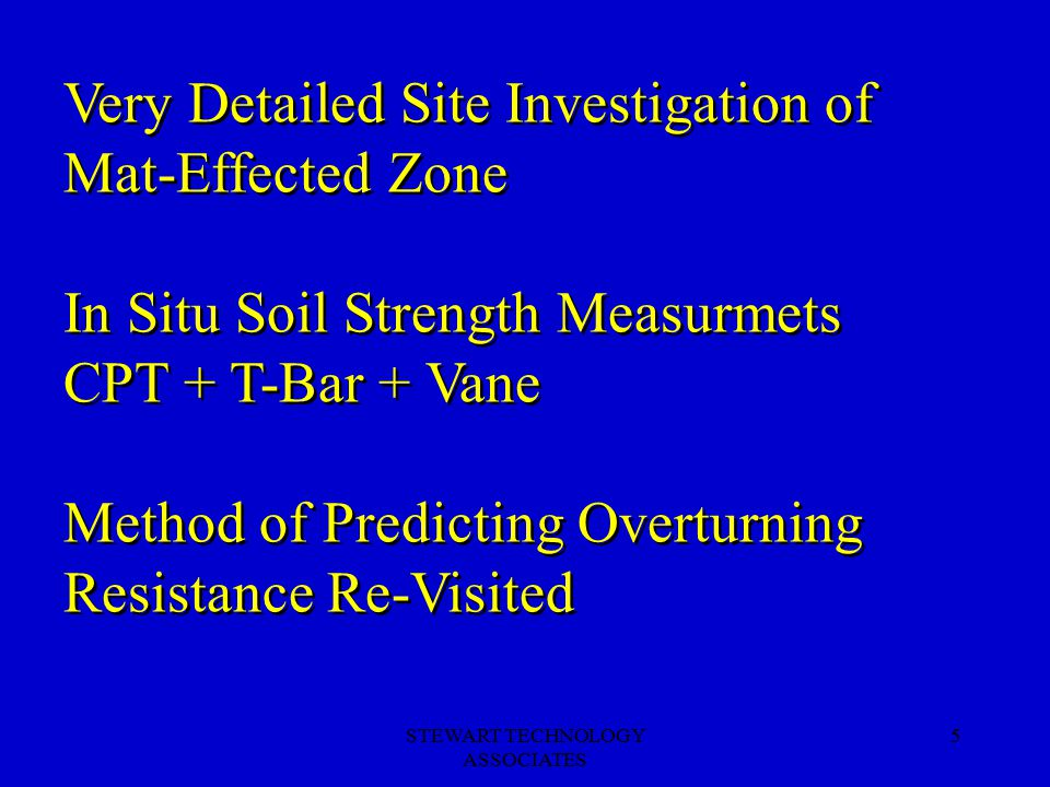 STEWART TECHNOLOGY ASSOCIATES 5 Very Detailed Site Investigation of Mat-Effected Zone In Situ Soil Strength Measurmets CPT + T-Bar + Vane Method of Predicting Overturning Resistance Re-Visited Very Detailed Site Investigation of Mat-Effected Zone In Situ Soil Strength Measurmets CPT + T-Bar + Vane Method of Predicting Overturning Resistance Re-Visited