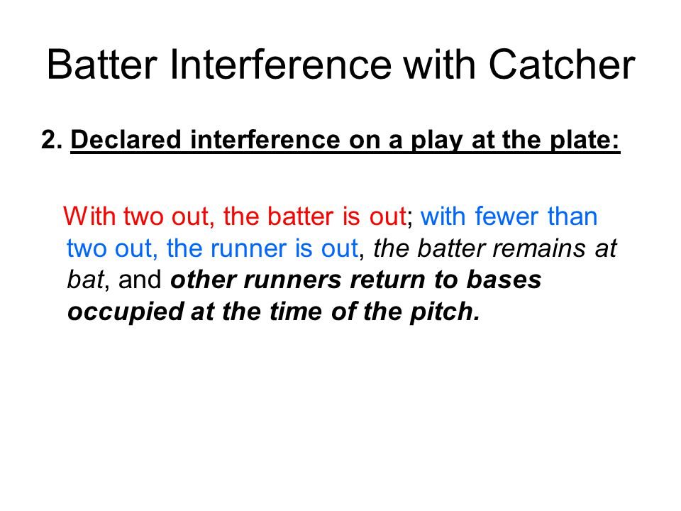 Batter Interference with Catcher 2. Declared interference on a play at the plate: With two out, the batter is out; with fewer than two out, the runner