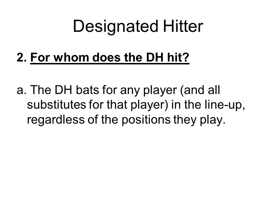 Designated Hitter 2. For whom does the DH hit? a. The DH bats for any player (and all substitutes for that player) in the line-up, regardless of the p