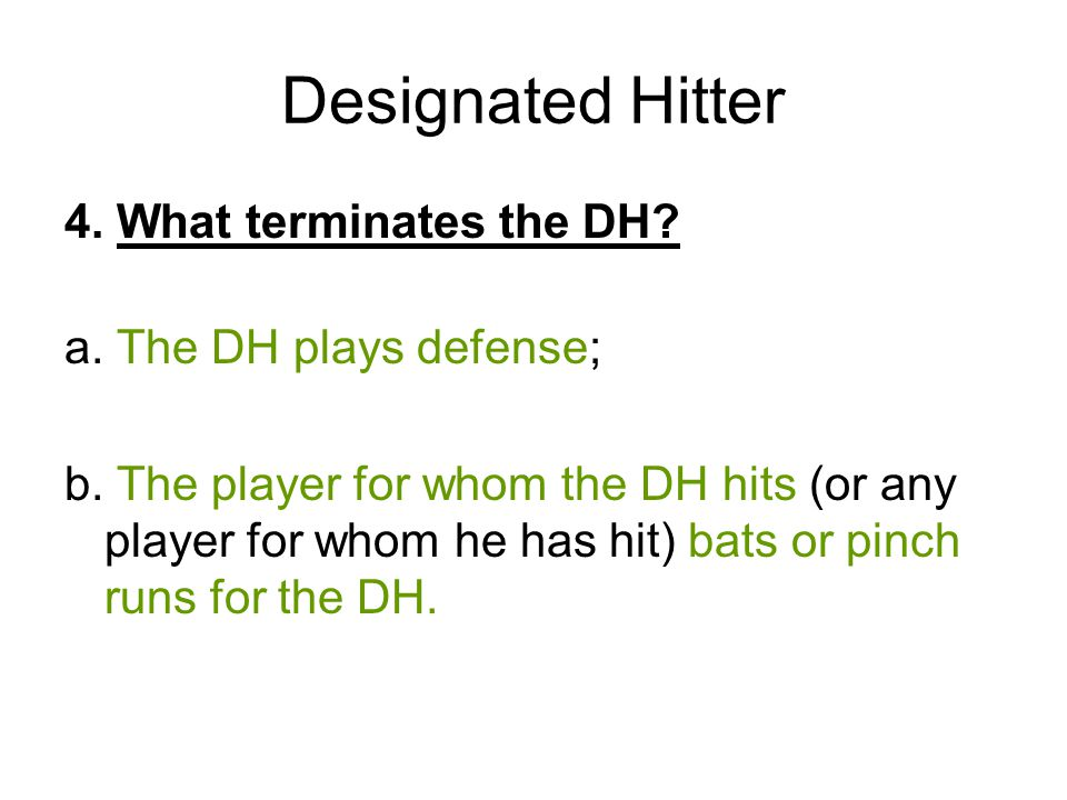 Designated Hitter 4. What terminates the DH? a. The DH plays defense; b. The player for whom the DH hits (or any player for whom he has hit) bats or p