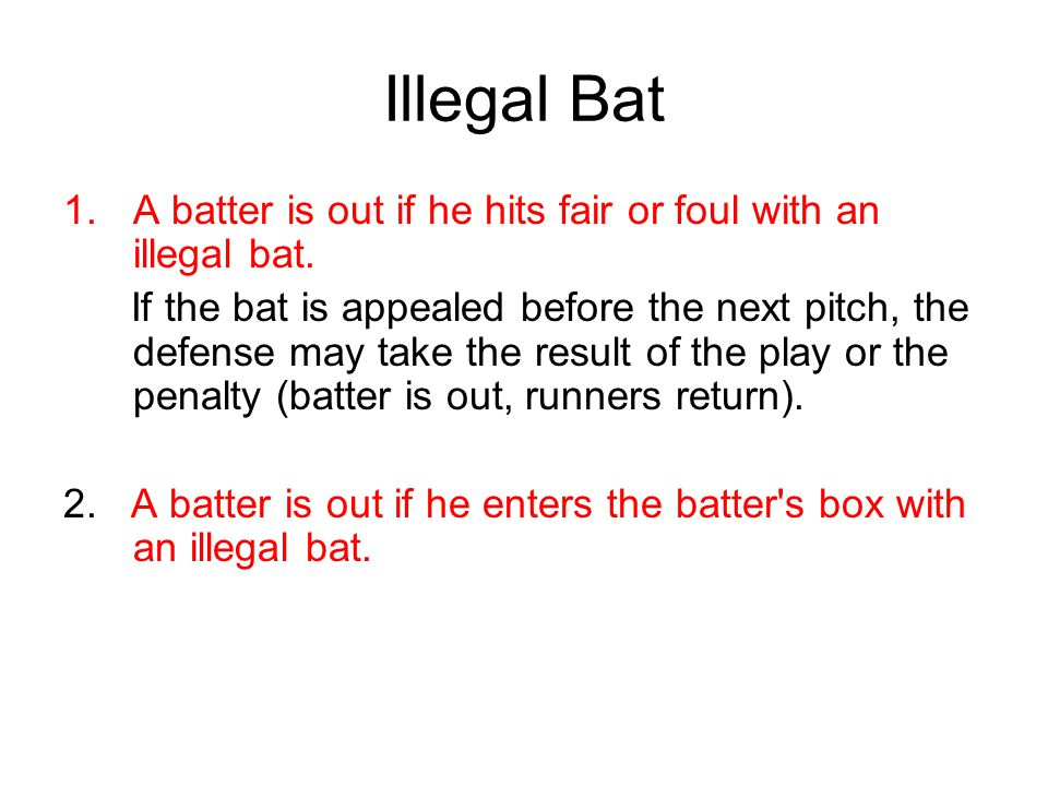 Illegal Bat 1.A batter is out if he hits fair or foul with an illegal bat.