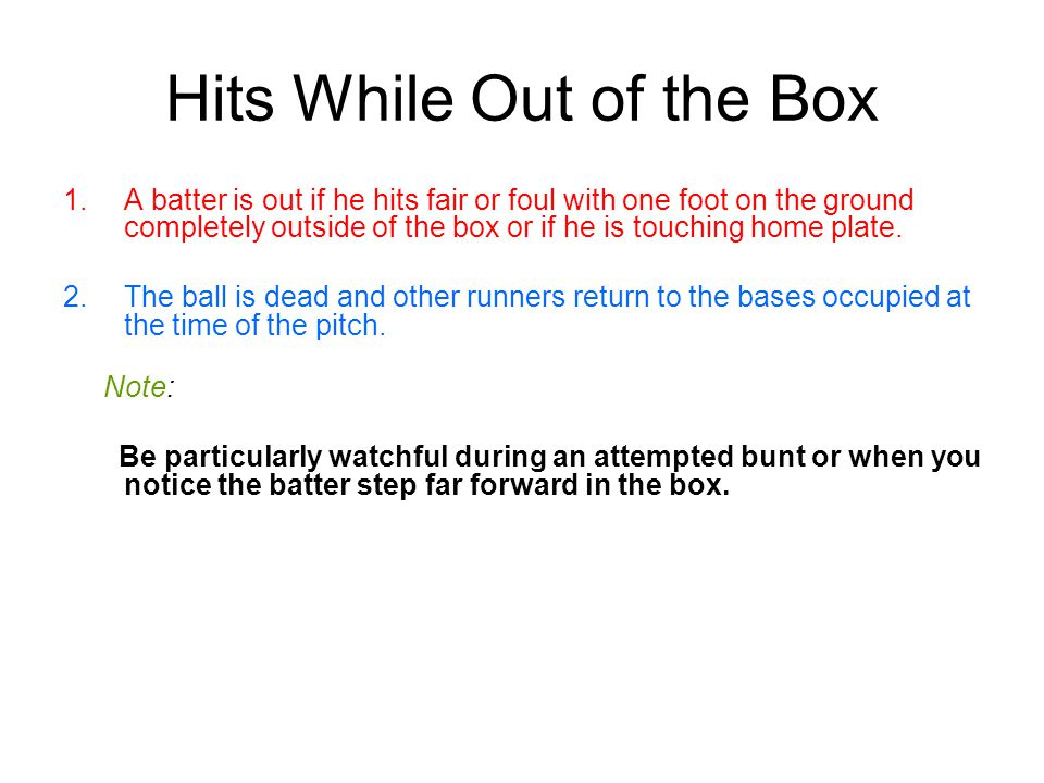 Hits While Out of the Box 1.A batter is out if he hits fair or foul with one foot on the ground completely outside of the box or if he is touching home plate.