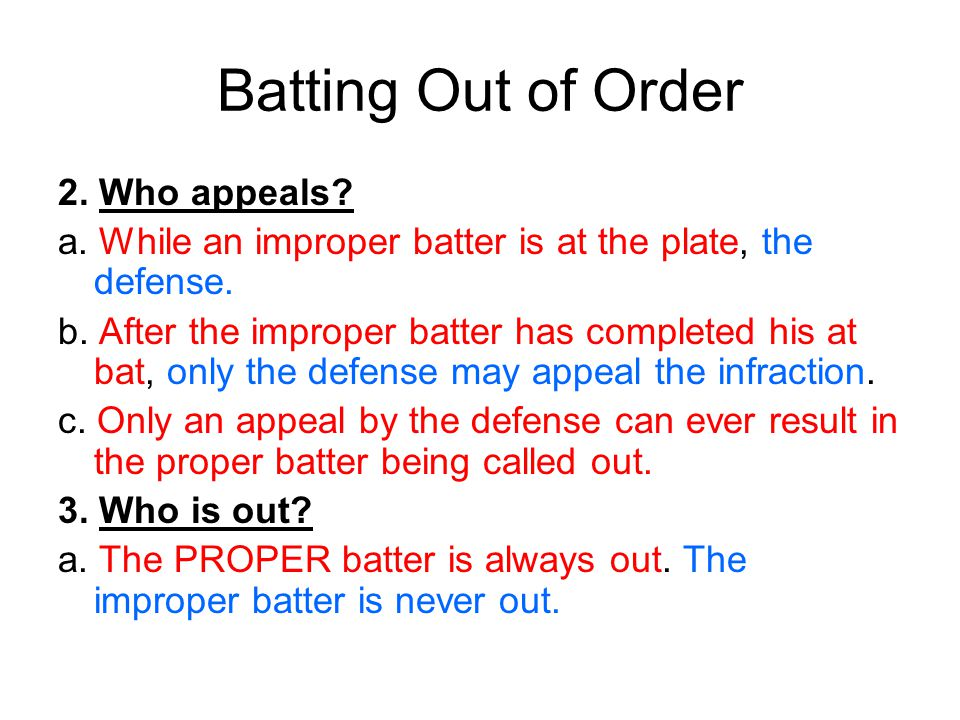 Batting Out of Order 2. Who appeals? a. While an improper batter is at the plate, the defense. b. After the improper batter has completed his at bat,