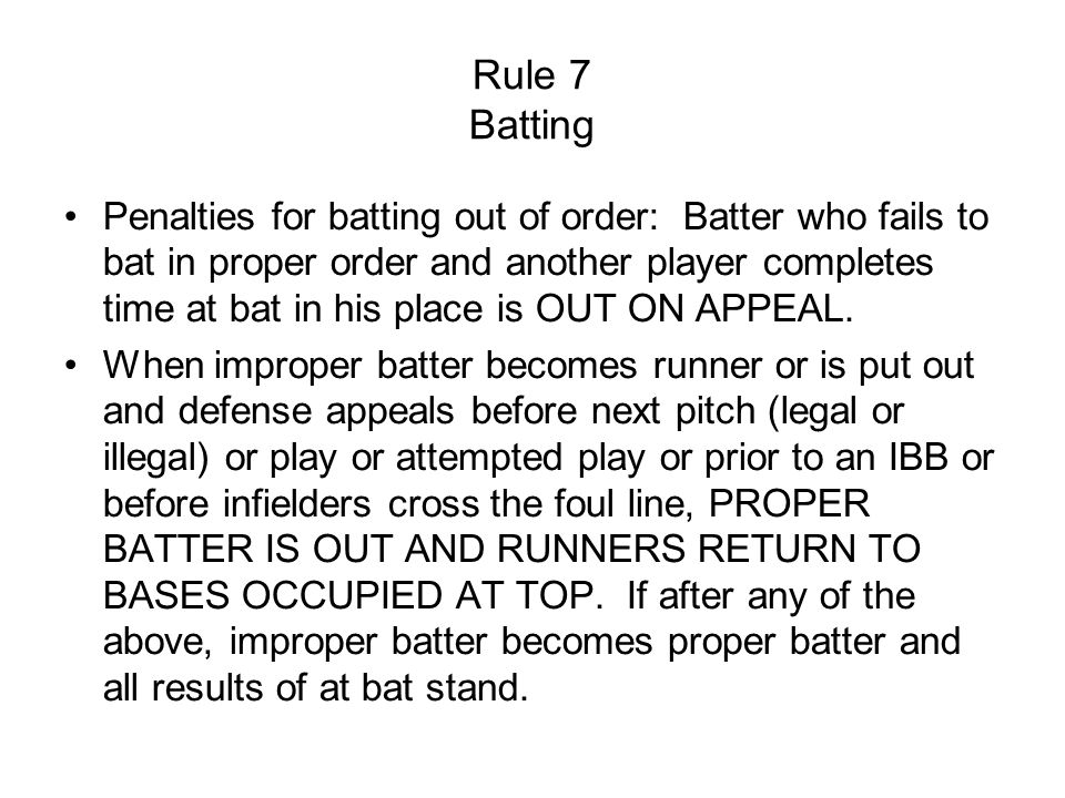 Rule 7 Batting Penalties for batting out of order: Batter who fails to bat in proper order and another player completes time at bat in his place is OUT ON APPEAL.