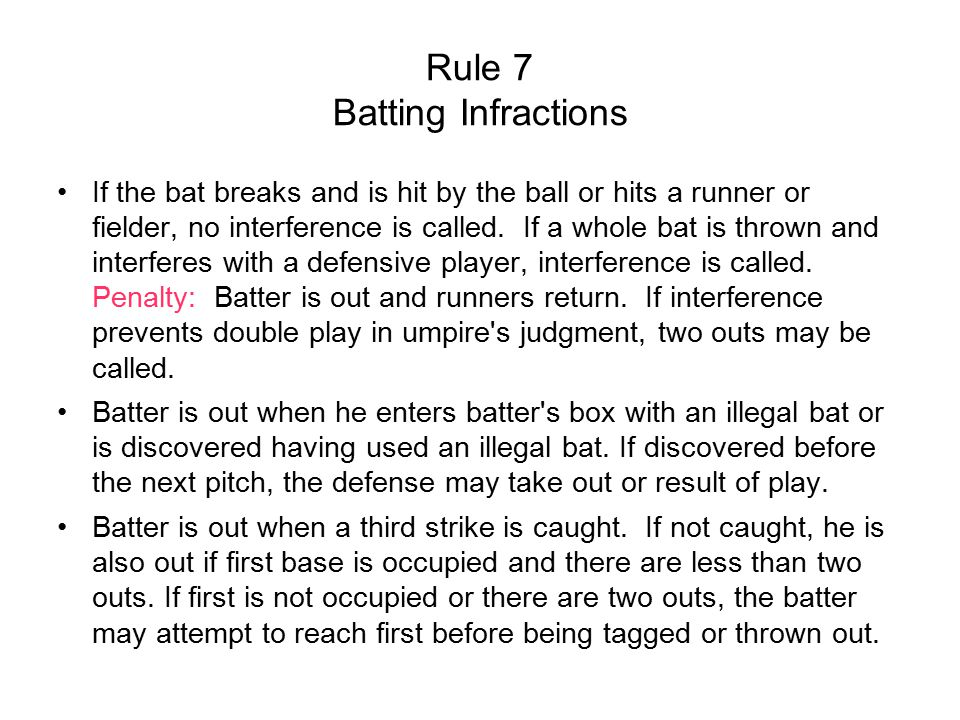 Rule 7 Batting Infractions If the bat breaks and is hit by the ball or hits a runner or fielder, no interference is called.