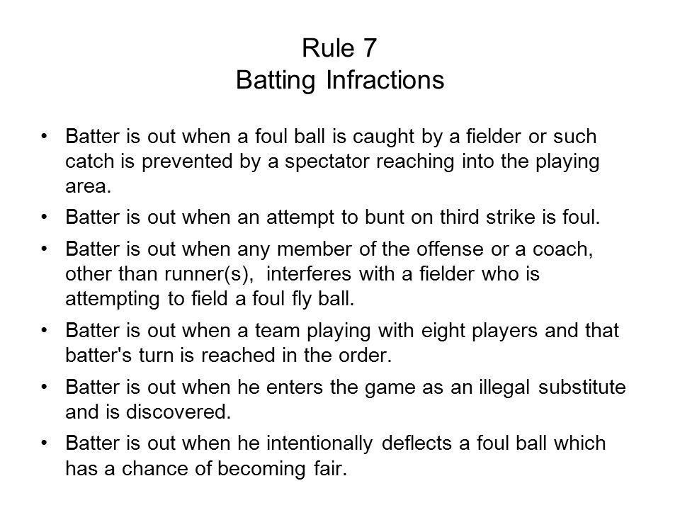 Rule 7 Batting Infractions Batter is out when a foul ball is caught by a fielder or such catch is prevented by a spectator reaching into the playing area.