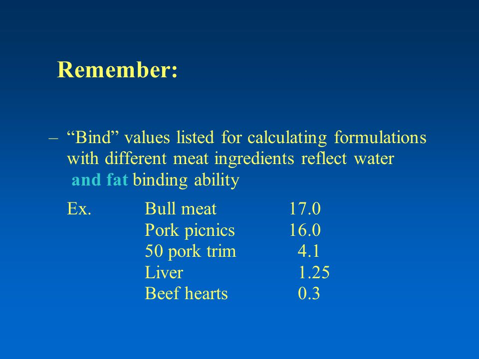 Remember: – Bind values listed for calculating formulations with different meat ingredients reflect water and fat binding ability Ex.