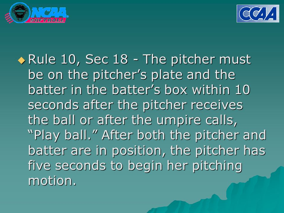  Rule 10, Sec 18 - The pitcher must be on the pitcher's plate and the batter in the batter's box within 10 seconds after the pitcher receives the ball or after the umpire calls, Play ball. After both the pitcher and batter are in position, the pitcher has five seconds to begin her pitching motion.