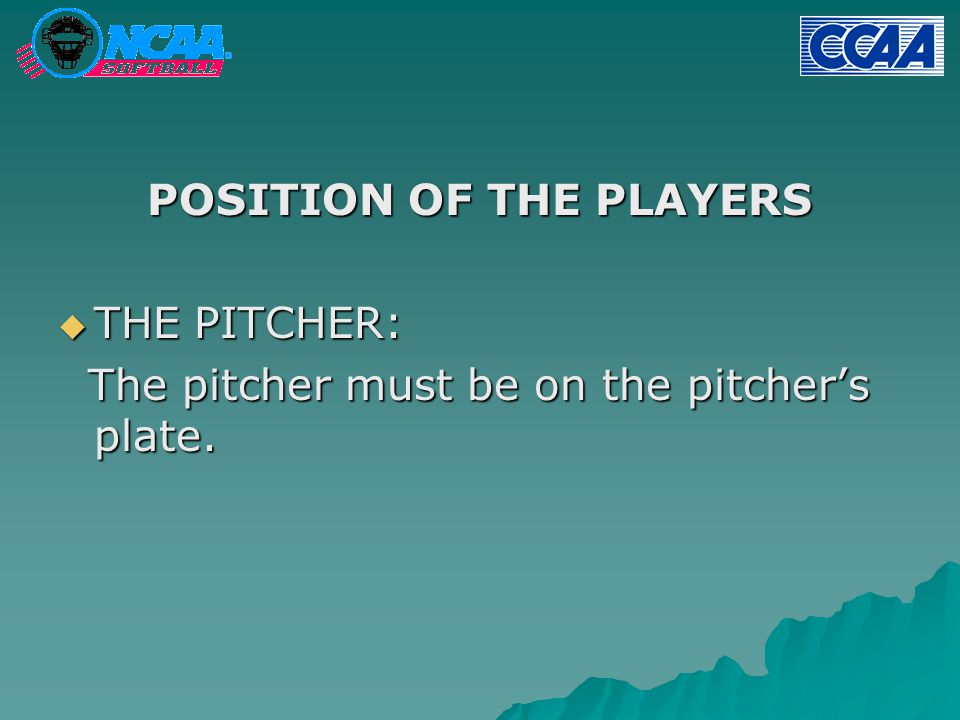 POSITION OF THE PLAYERS  THE PITCHER: The pitcher must be on the pitcher's plate.