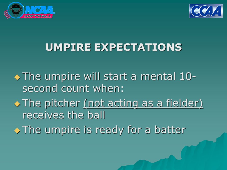 UMPIRE EXPECTATIONS  The umpire will start a mental 10- second count when:  The pitcher (not acting as a fielder) receives the ball  The umpire is ready for a batter