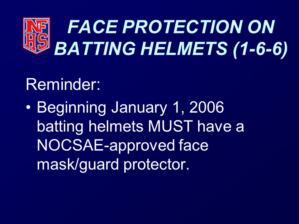 FACE PROTECTION ON BATTING HELMETS (1-6-6) Reminder: Beginning January 1, 2006 batting helmets MUST have a NOCSAE-approved face mask/guard protector.