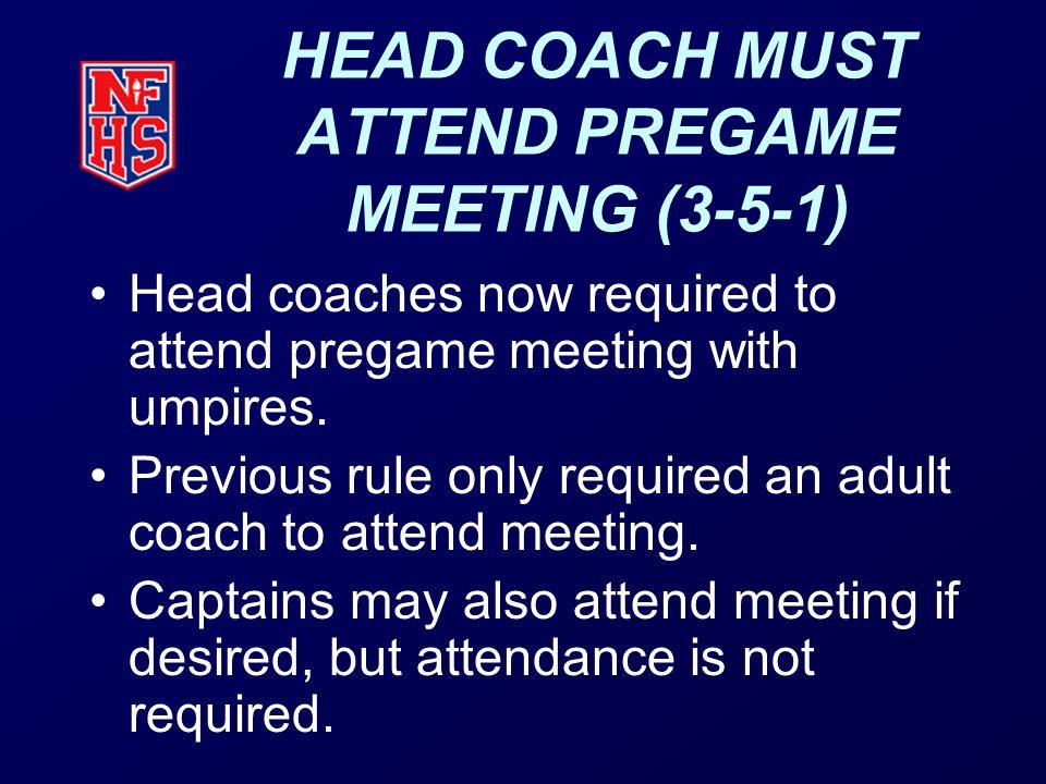 HEAD COACH MUST ATTEND PREGAME MEETING (3-5-1) Head coaches now required to attend pregame meeting with umpires.