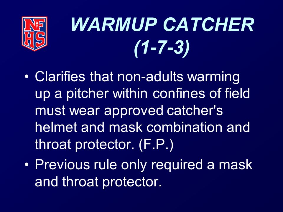 WARMUP CATCHER (1-7-3) Clarifies that non-adults warming up a pitcher within confines of field must wear approved catcher s helmet and mask combination and throat protector.