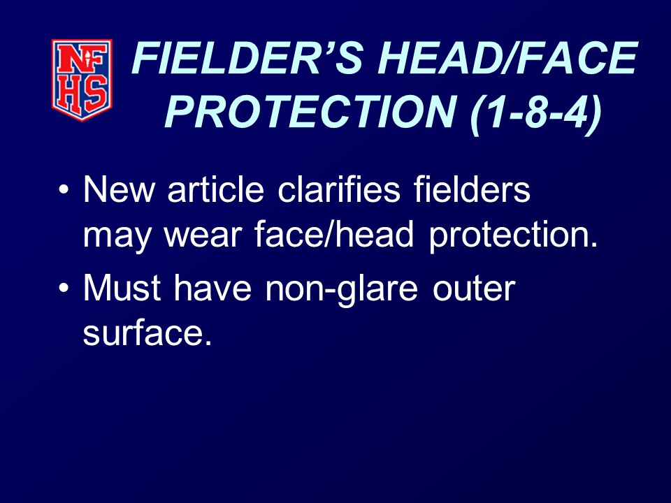 FIELDER'S HEAD/FACE PROTECTION (1-8-4) New article clarifies fielders may wear face/head protection.