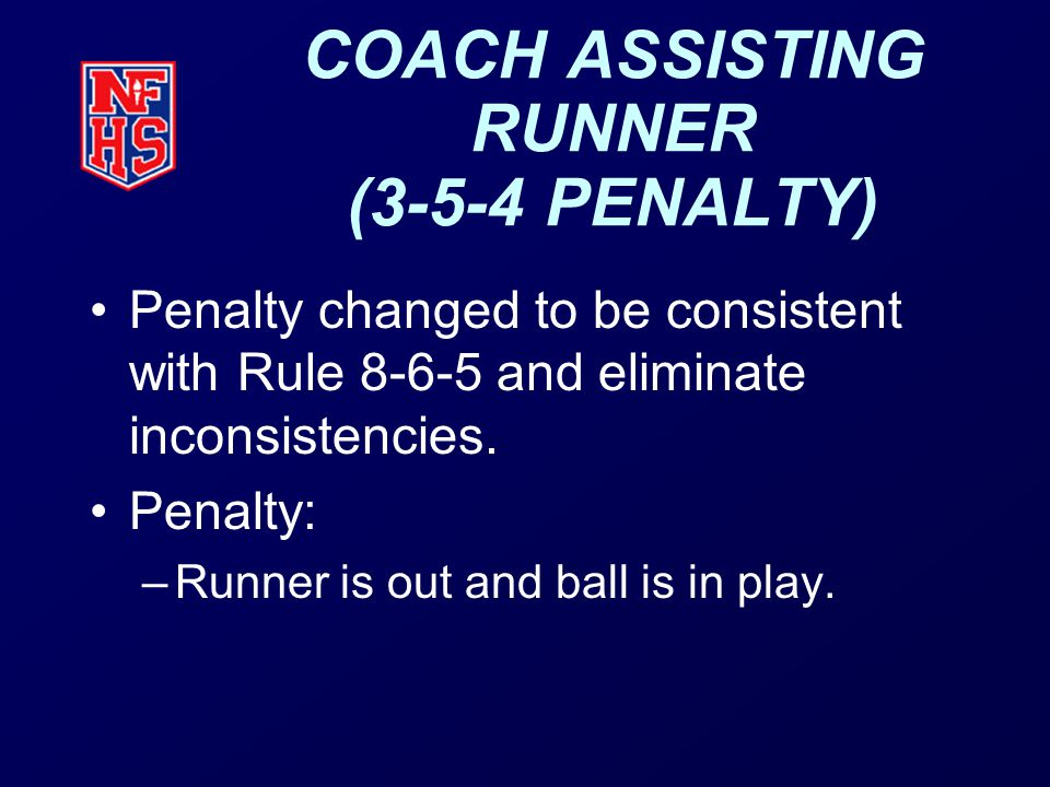 COACH ASSISTING RUNNER (3-5-4 PENALTY) Penalty changed to be consistent with Rule 8-6-5 and eliminate inconsistencies.