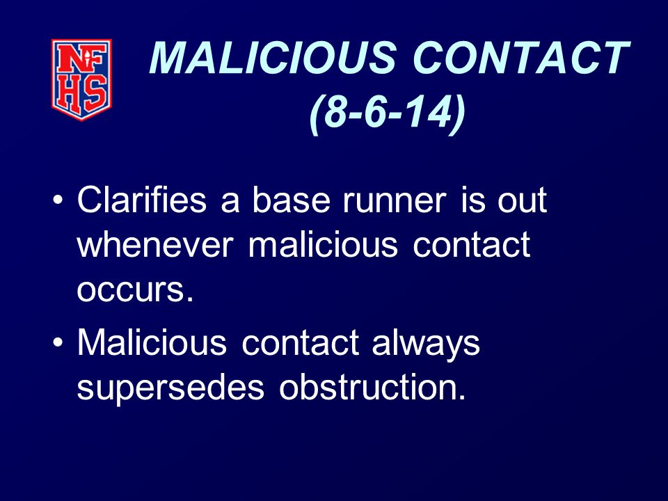 MALICIOUS CONTACT (8-6-14) Clarifies a base runner is out whenever malicious contact occurs.