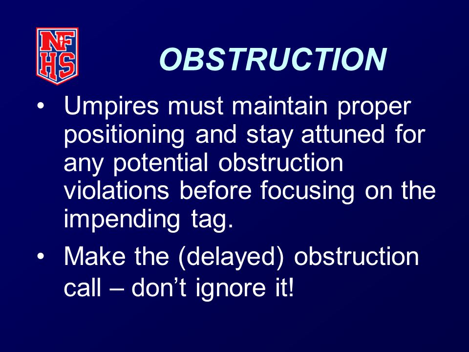 OBSTRUCTION Umpires must maintain proper positioning and stay attuned for any potential obstruction violations before focusing on the impending tag.