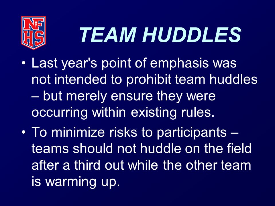 TEAM HUDDLES Last year s point of emphasis was not intended to prohibit team huddles – but merely ensure they were occurring within existing rules.