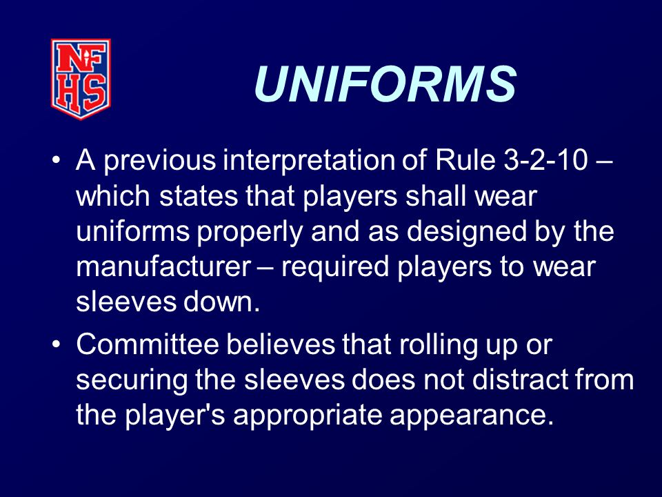 UNIFORMS A previous interpretation of Rule 3-2-10 – which states that players shall wear uniforms properly and as designed by the manufacturer – required players to wear sleeves down.