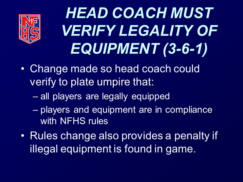 HEAD COACH MUST VERIFY LEGALITY OF EQUIPMENT (3-6-1) Change made so head coach could verify to plate umpire that: –all players are legally equipped –players and equipment are in compliance with NFHS rules Rules change also provides a penalty if illegal equipment is found in game.