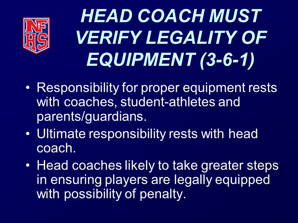 HEAD COACH MUST VERIFY LEGALITY OF EQUIPMENT (3-6-1) Responsibility for proper equipment rests with coaches, student-athletes and parents/guardians.