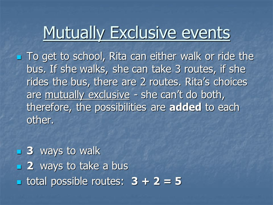 Mutually Exclusive events To get to school, Rita can either walk or ride the bus.