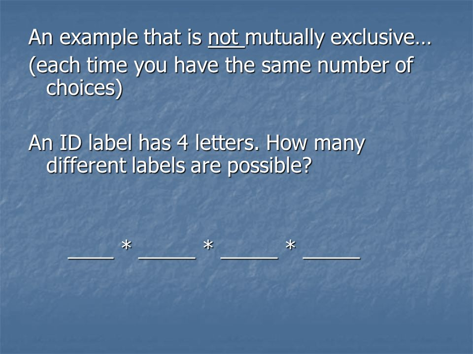 An example that is not mutually exclusive… (each time you have the same number of choices) An ID label has 4 letters.
