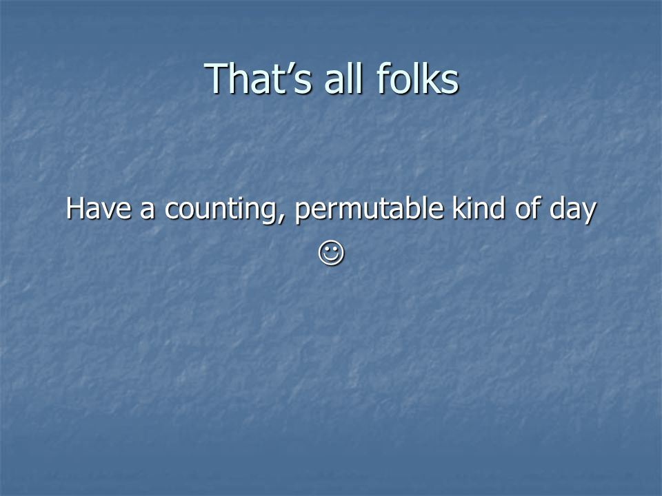 That's all folks Have a counting, permutable kind of day