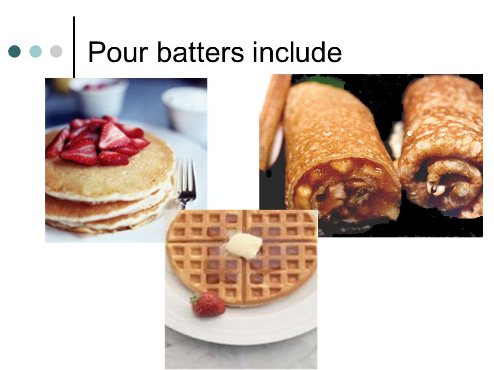 Pour Batter Thin pourable batter, large amounts of liquid.