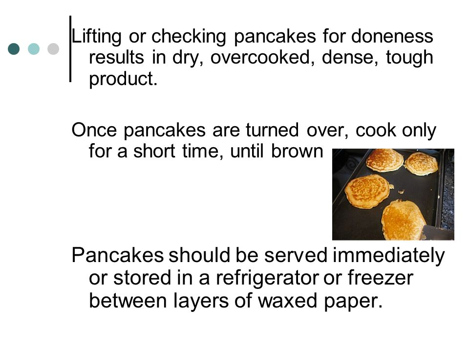 Cooking Pancakes Pour pancake batter onto preheated griddle, pouring in the center of each circle. Grease pan when preheating Cook on Medium heat Turn