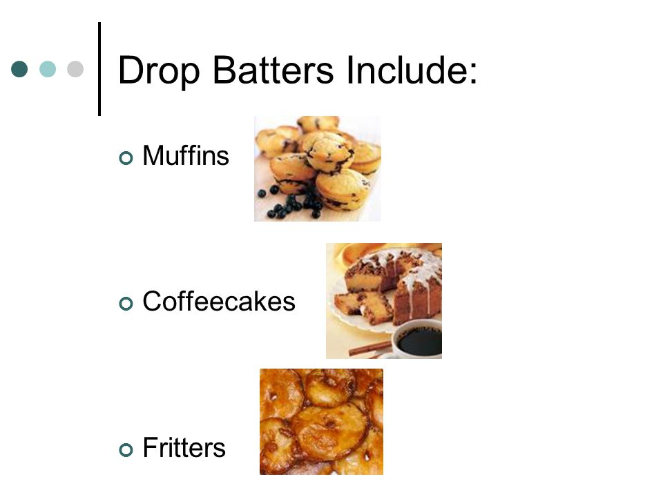 Drop Batter Are stiff, high proportion of flour Drop from a spoon