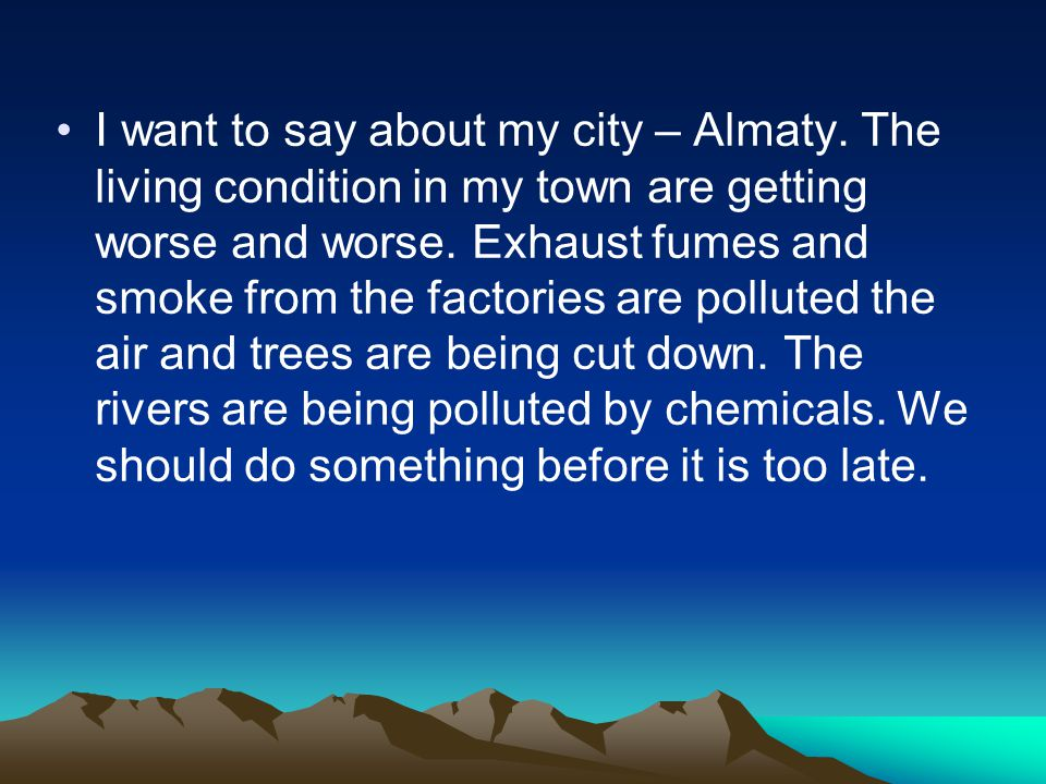 I want to say about my city – Almaty. The living condition in my town are getting worse and worse.