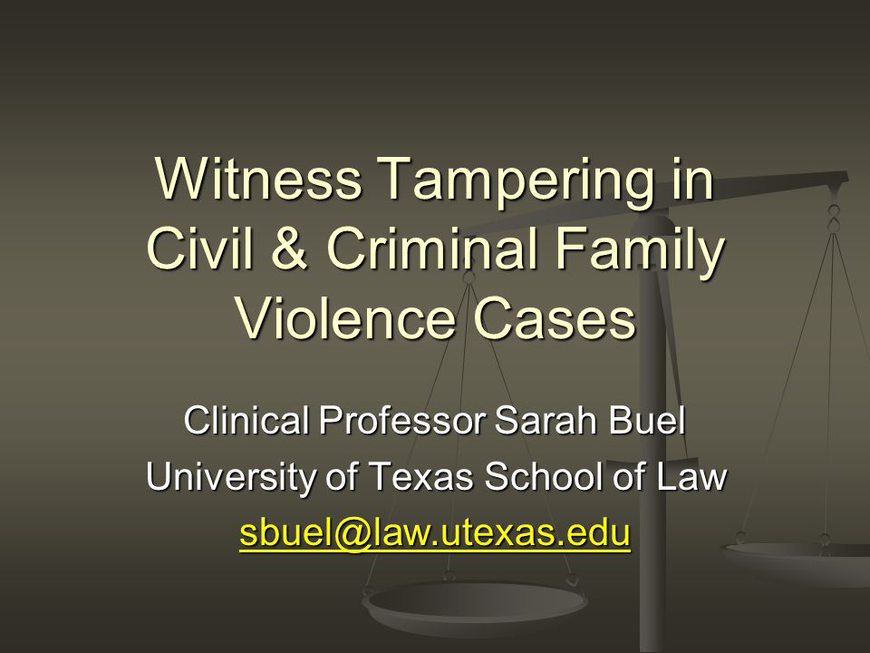Witness Tampering in Civil & Criminal Family Violence Cases Clinical Professor Sarah Buel University of Texas School of Law sbuel@law.utexas.edu