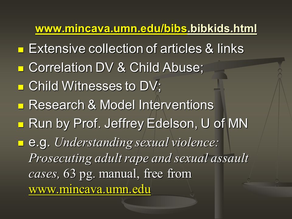 www.mincava.umn.edu/bibswww.mincava.umn.edu/bibs.bibkids.html www.mincava.umn.edu/bibs Extensive collection of articles & links Extensive collection of articles & links Correlation DV & Child Abuse; Correlation DV & Child Abuse; Child Witnesses to DV; Child Witnesses to DV; Research & Model Interventions Research & Model Interventions Run by Prof.