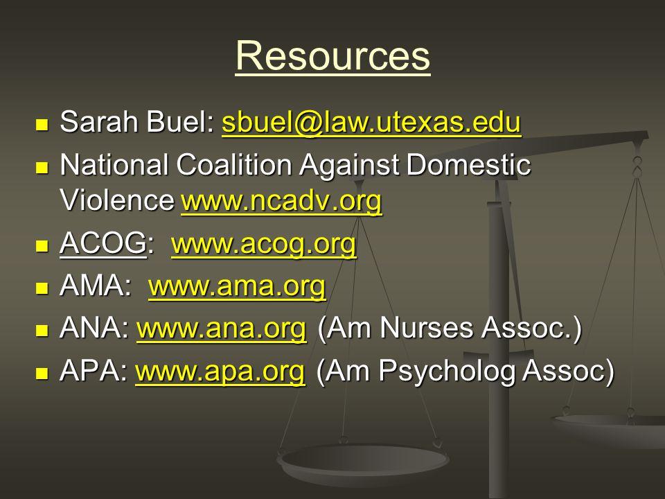 Resources Sarah Buel: sbuel@law.utexas.edu Sarah Buel: sbuel@law.utexas.edusbuel@law.utexas.edu National Coalition Against Domestic Violence www.ncadv.org National Coalition Against Domestic Violence www.ncadv.orgwww.ncadv.org ACOG: www.acog.org ACOG: www.acog.orgwww.acog.org AMA: www.ama.org AMA: www.ama.orgwww.ama.org ANA: www.ana.org (Am Nurses Assoc.) ANA: www.ana.org (Am Nurses Assoc.)www.ana.org APA: www.apa.org (Am Psycholog Assoc) APA: www.apa.org (Am Psycholog Assoc)www.apa.org