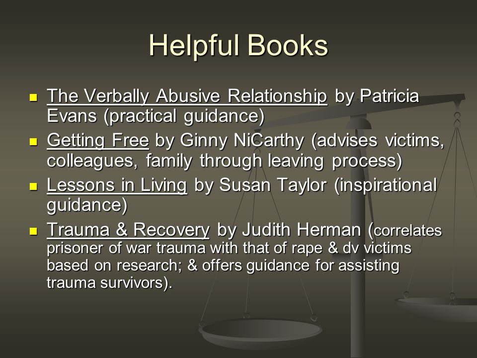 Helpful Books The Verbally Abusive Relationship by Patricia Evans (practical guidance) The Verbally Abusive Relationship by Patricia Evans (practical guidance) Getting Free by Ginny NiCarthy (advises victims, colleagues, family through leaving process) Getting Free by Ginny NiCarthy (advises victims, colleagues, family through leaving process) Lessons in Living by Susan Taylor (inspirational guidance) Lessons in Living by Susan Taylor (inspirational guidance) Trauma & Recovery by Judith Herman ( correlates prisoner of war trauma with that of rape & dv victims based on research; & offers guidance for assisting trauma survivors).
