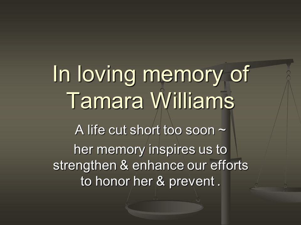 A life cut short too soon ~ her memory inspires us to strengthen & enhance our efforts to honor her & prevent.