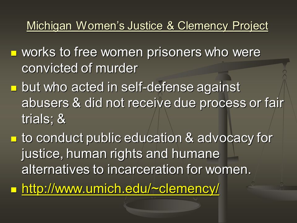 Michigan Women's Justice & Clemency Project works to free women prisoners who were convicted of murder works to free women prisoners who were convicted of murder but who acted in self-defense against abusers & did not receive due process or fair trials; & but who acted in self-defense against abusers & did not receive due process or fair trials; & to conduct public education & advocacy for justice, human rights and humane alternatives to incarceration for women.